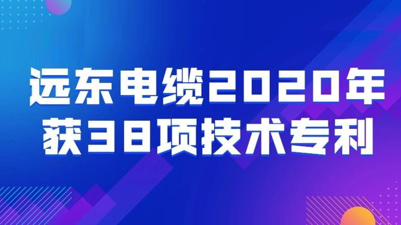 远东电缆2020年获38项技术专利